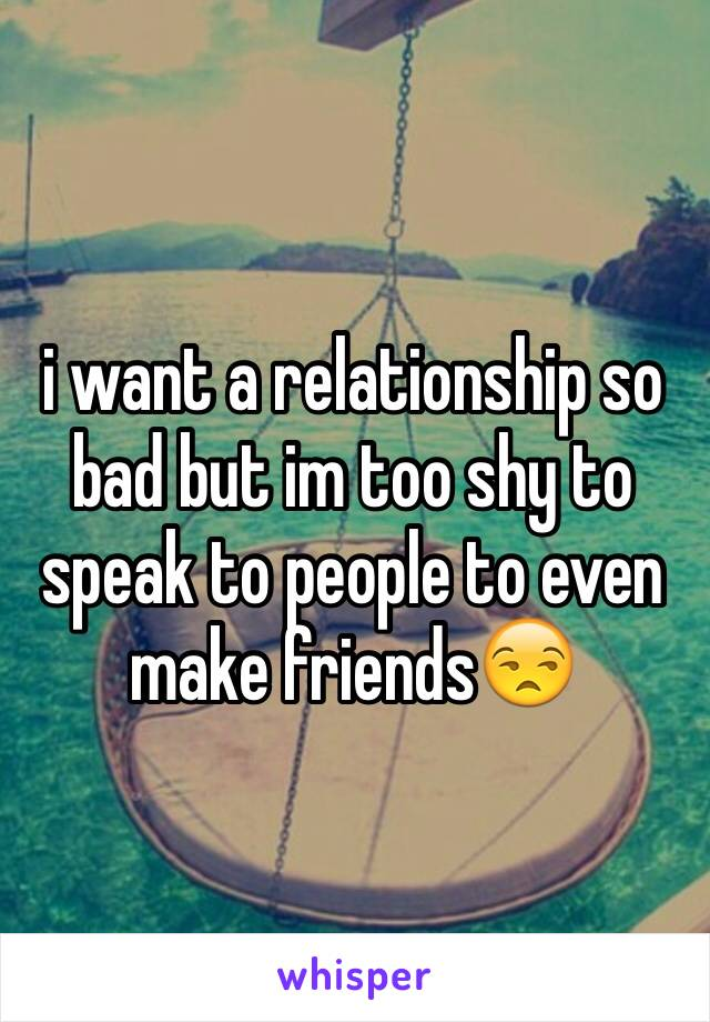 i want a relationship so bad but im too shy to speak to people to even make friends😒