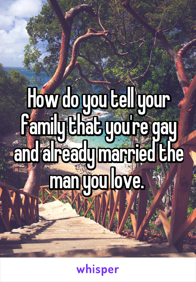 How do you tell your family that you're gay and already married the man you love.