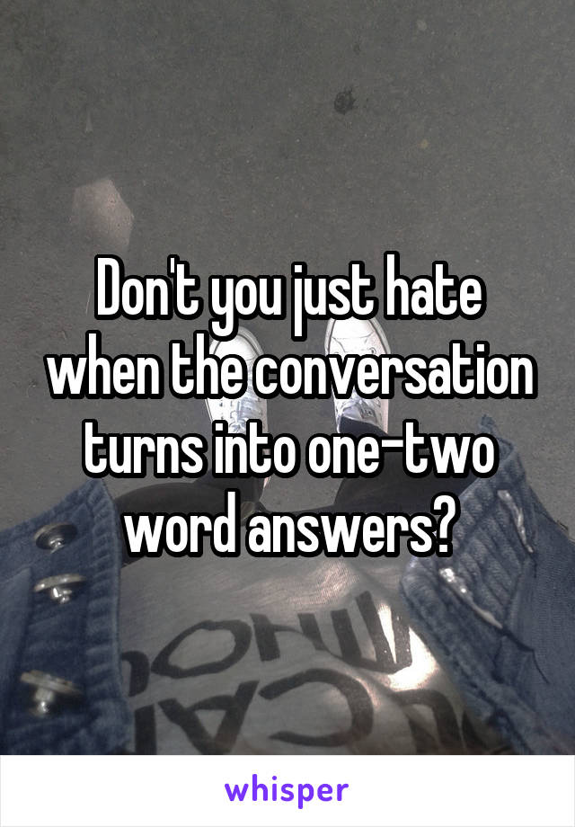 Don't you just hate when the conversation turns into one-two word answers?