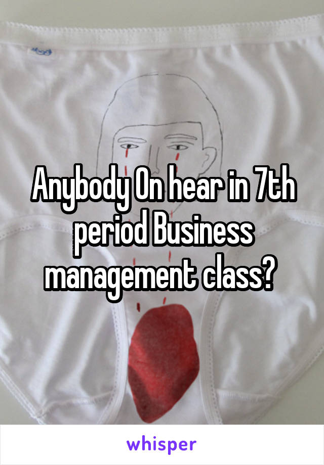 Anybody On hear in 7th period Business management class?