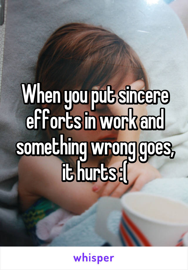 When you put sincere efforts in work and something wrong goes, it hurts :(