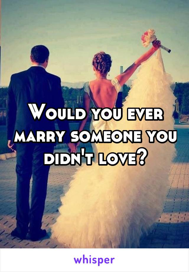 Would you ever marry someone you didn't love?