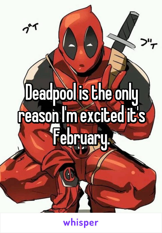 Deadpool is the only reason I'm excited it's February.