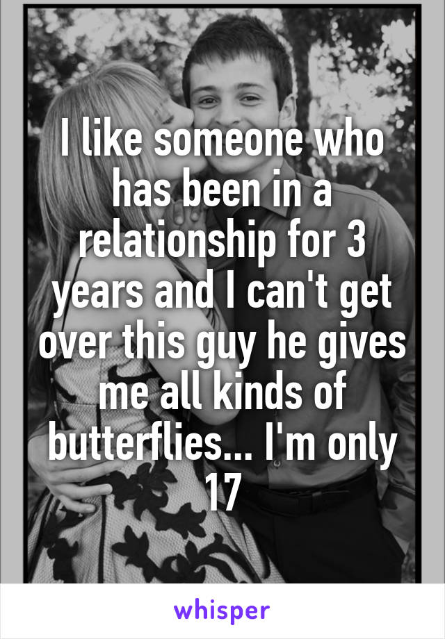 I like someone who has been in a relationship for 3 years and I can't get over this guy he gives me all kinds of butterflies... I'm only 17