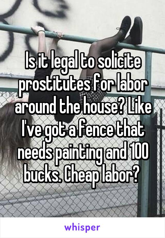 Is it legal to solicite prostitutes for labor around the house? Like I've got a fence that needs painting and 100 bucks. Cheap labor?