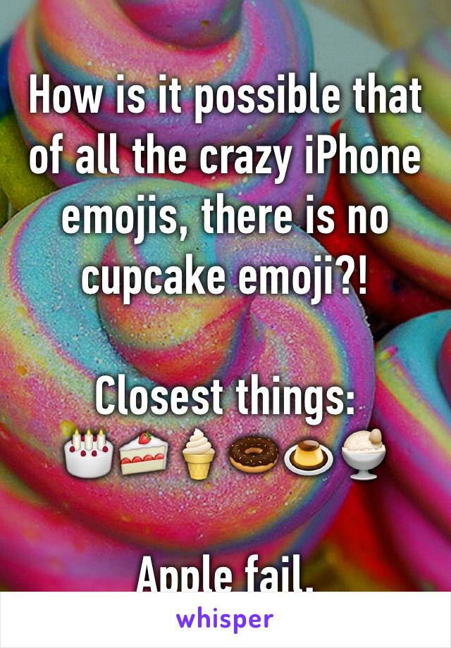 How is it possible that of all the crazy iPhone emojis, there is no cupcake emoji?!  Closest things: 🎂🍰🍦🍩🍮🍨  Apple fail.