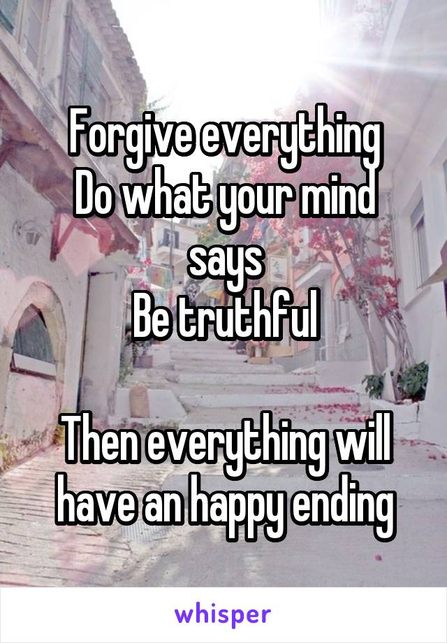 Forgive everything Do what your mind says Be truthful  Then everything will have an happy ending