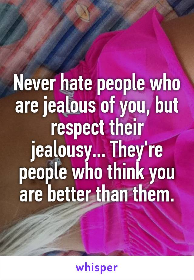 Never hate people who are jealous of you, but respect their jealousy... They're people who think you are better than them.