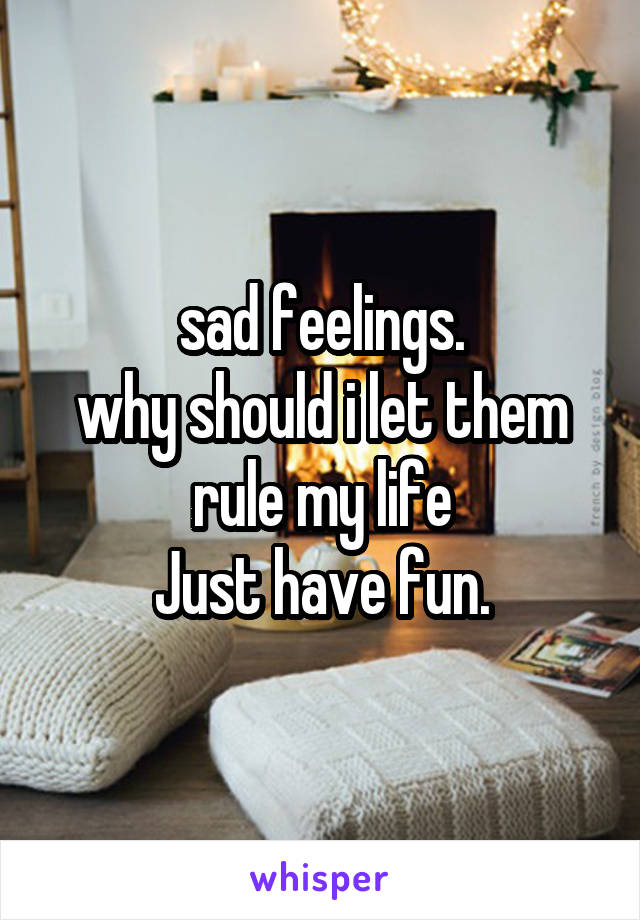 sad feelings. why should i let them rule my life Just have fun.