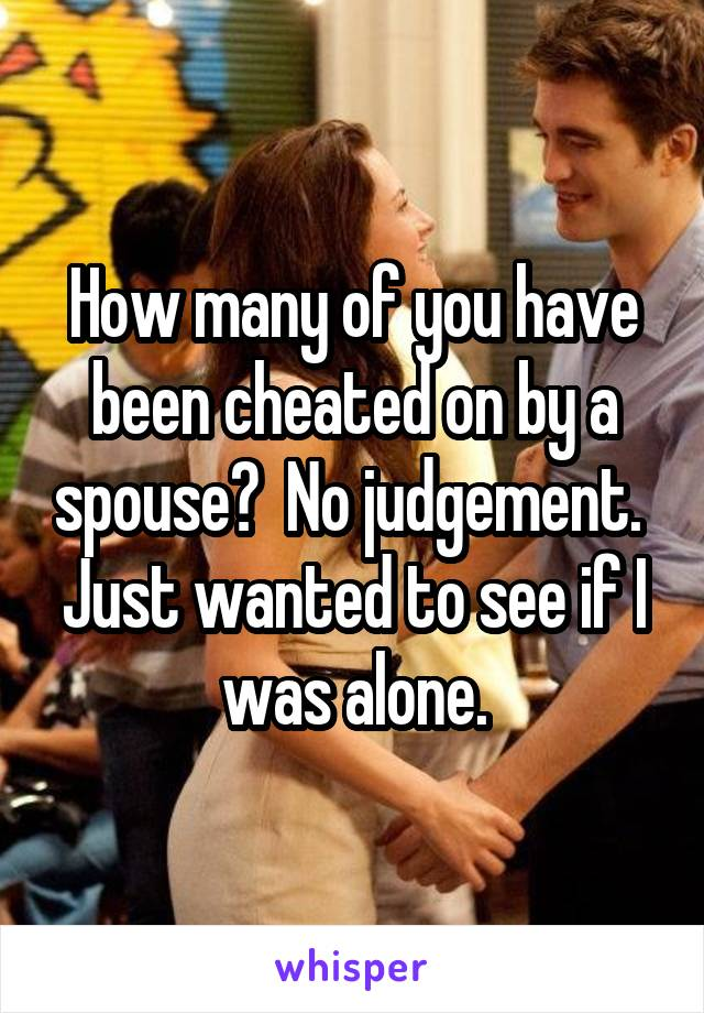 How many of you have been cheated on by a spouse?  No judgement.  Just wanted to see if I was alone.