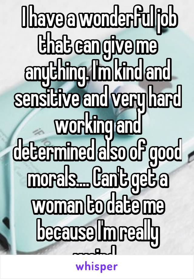I have a wonderful job that can give me anything. I'm kind and sensitive and very hard working and determined also of good morals.... Can't get a woman to date me because I'm really weird.