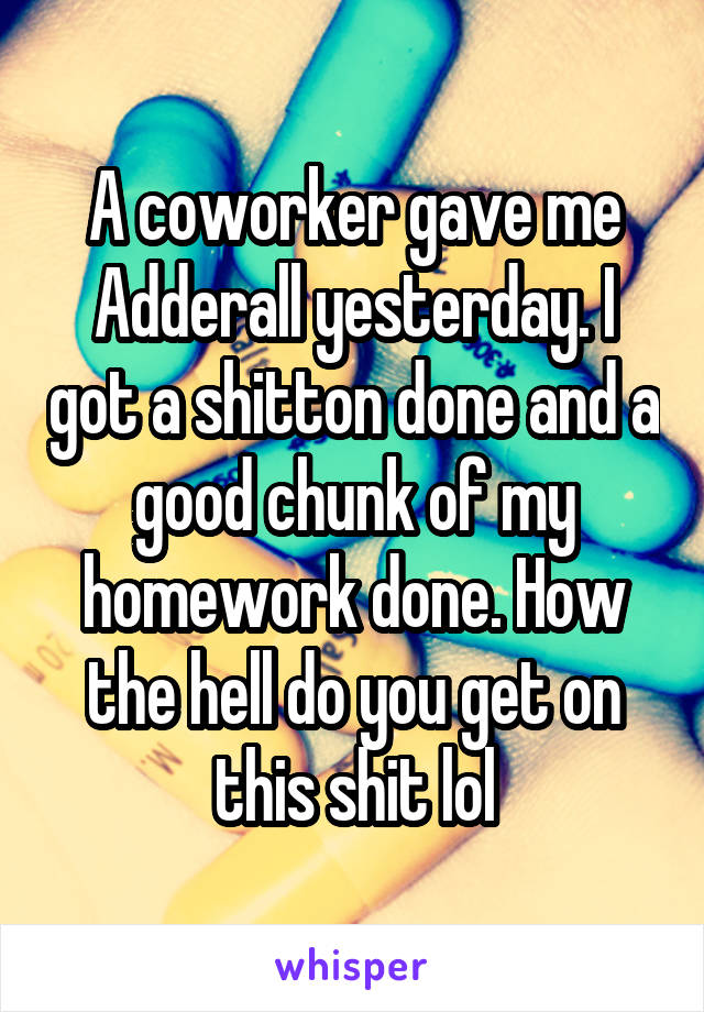 A coworker gave me Adderall yesterday. I got a shitton done and a good chunk of my homework done. How the hell do you get on this shit lol