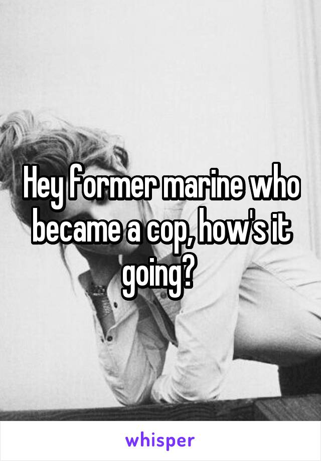 Hey former marine who became a cop, how's it going?