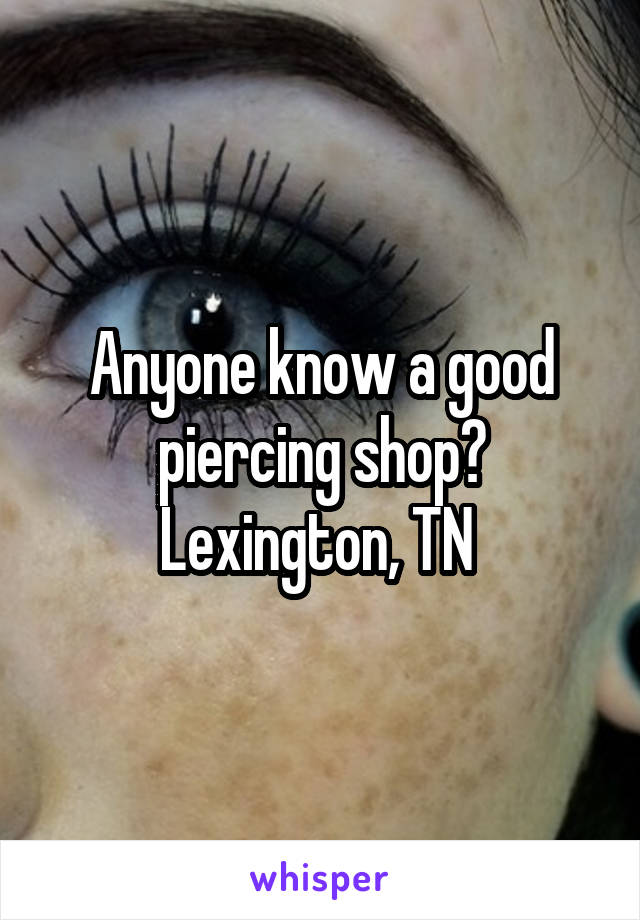 Anyone know a good piercing shop? Lexington, TN