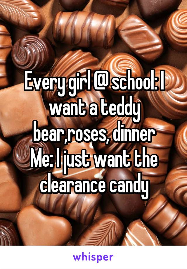 Every girl @ school: I want a teddy bear,roses, dinner Me: I just want the clearance candy
