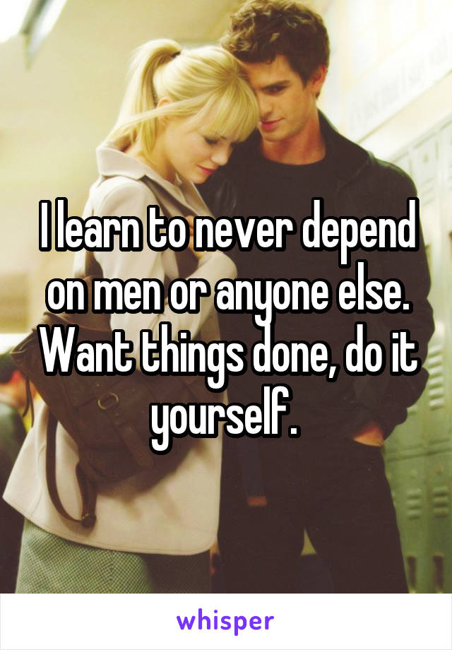 I learn to never depend on men or anyone else. Want things done, do it yourself.