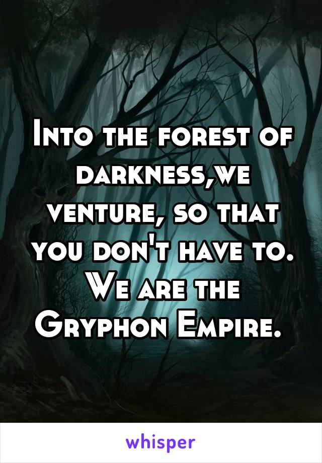 Into the forest of darkness,we venture, so that you don't have to. We are the Gryphon Empire.