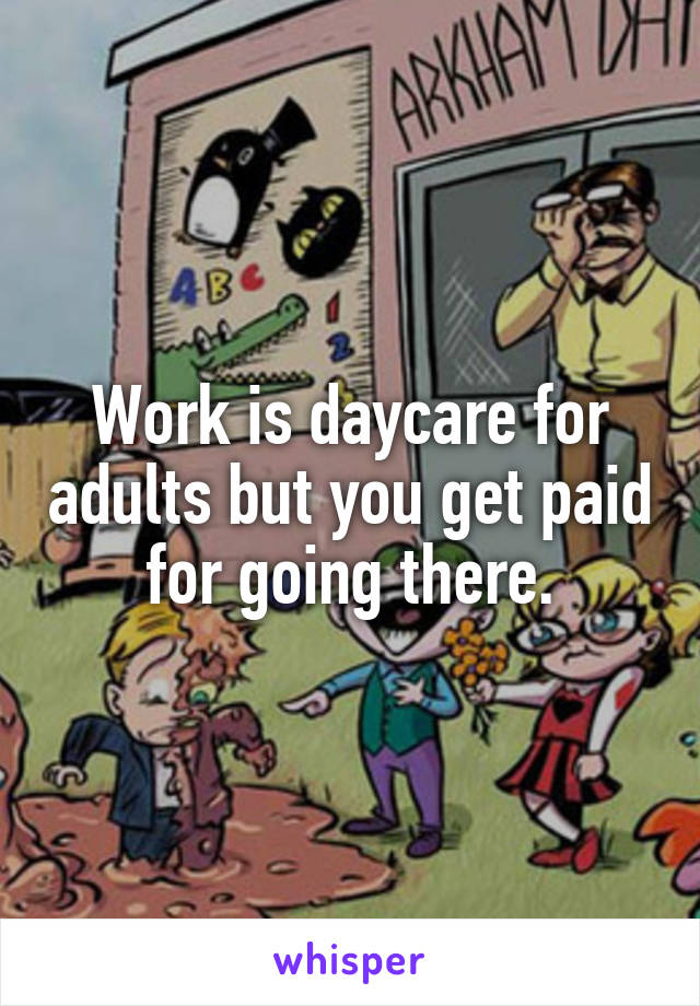 Work is daycare for adults but you get paid for going there.