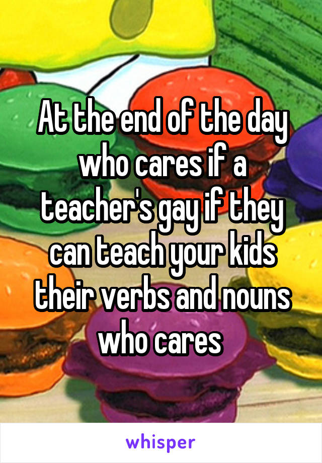 At the end of the day who cares if a teacher's gay if they can teach your kids their verbs and nouns who cares