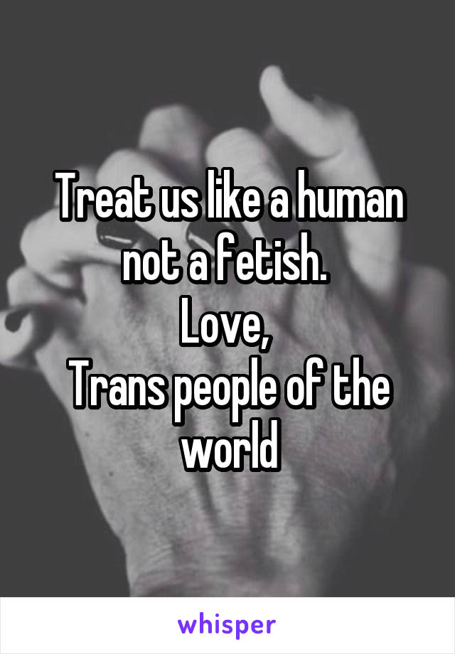 Treat us like a human not a fetish.  Love,  Trans people of the world