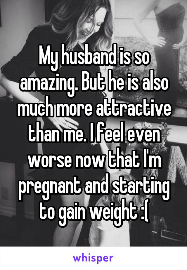 My husband is so amazing. But he is also much more attractive than me. I feel even worse now that I'm pregnant and starting to gain weight :(
