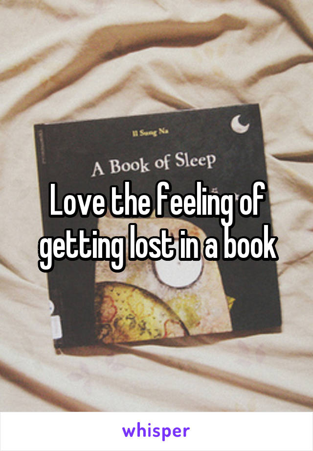 Love the feeling of getting lost in a book