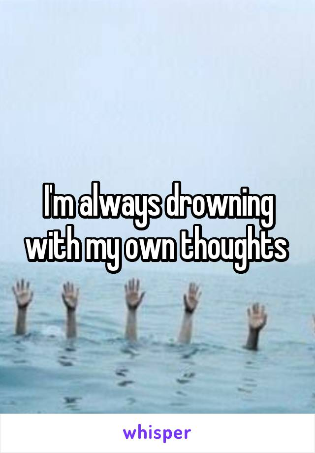 I'm always drowning with my own thoughts