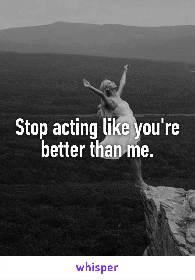 Stop acting like you're better than me.