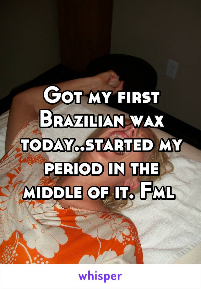Got my first Brazilian wax today..started my period in the middle of it. Fml