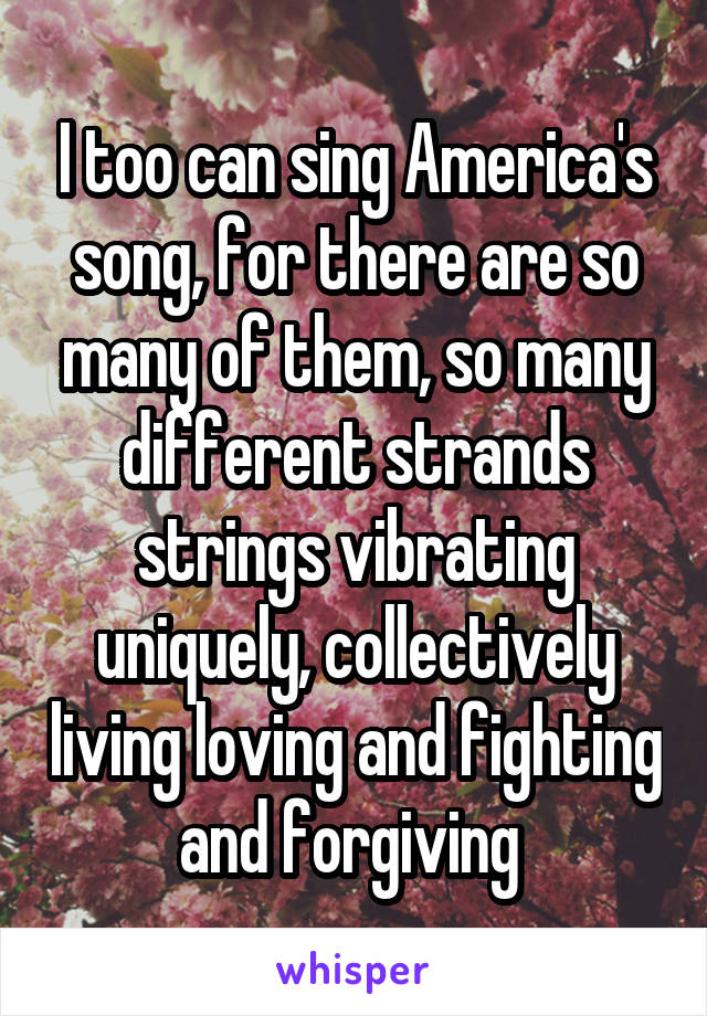 I too can sing America's song, for there are so many of them, so many different strands strings vibrating uniquely, collectively living loving and fighting and forgiving