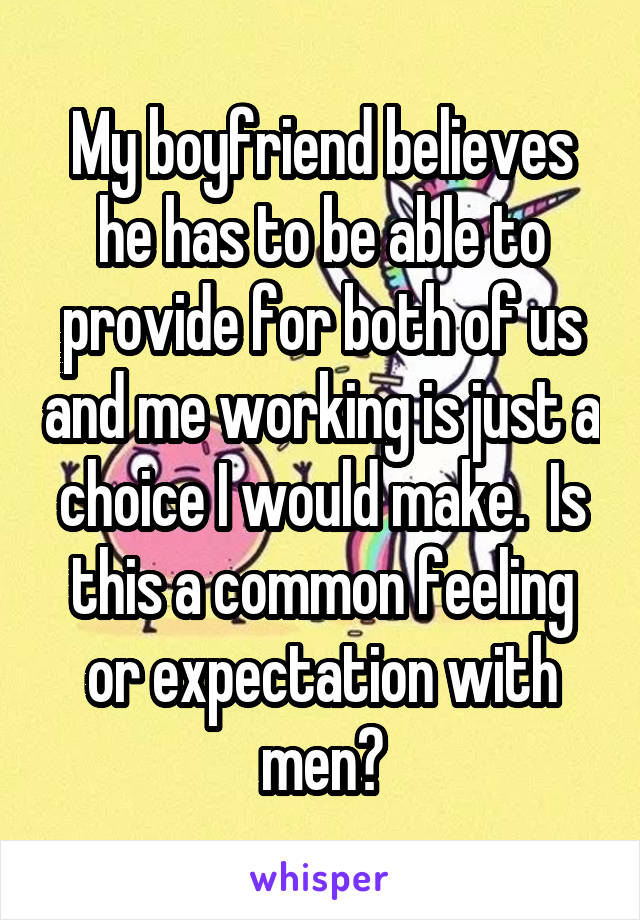 My boyfriend believes he has to be able to provide for both of us and me working is just a choice I would make.  Is this a common feeling or expectation with men?