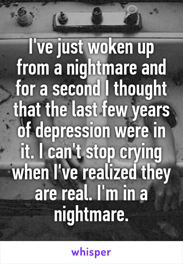 I've just woken up from a nightmare and for a second I thought that the last few years of depression were in it. I can't stop crying when I've realized they are real. I'm in a nightmare.