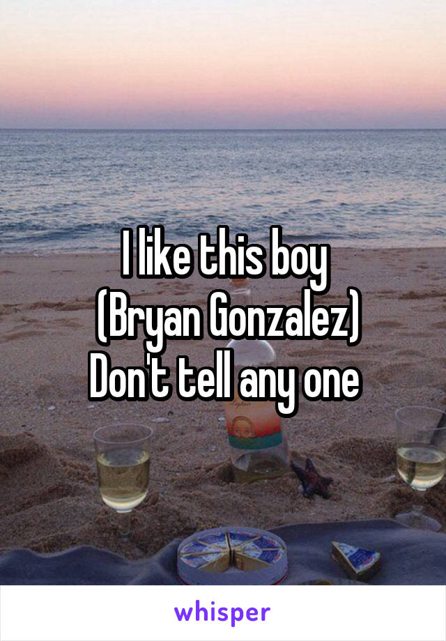 I like this boy  (Bryan Gonzalez) Don't tell any one