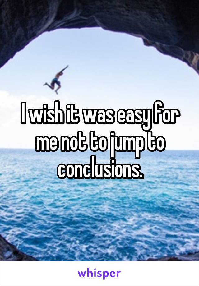 I wish it was easy for me not to jump to conclusions.
