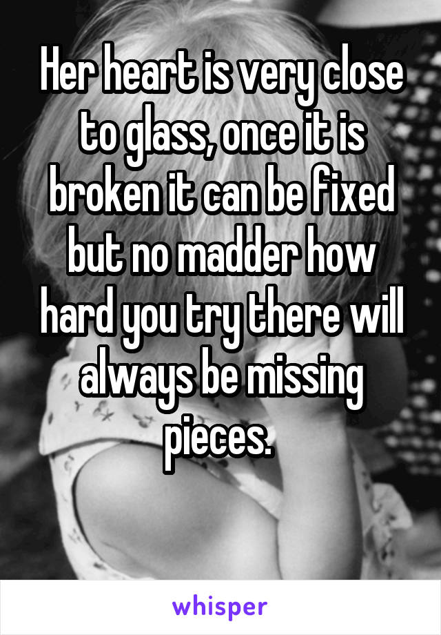 Her heart is very close to glass, once it is broken it can be fixed but no madder how hard you try there will always be missing pieces.