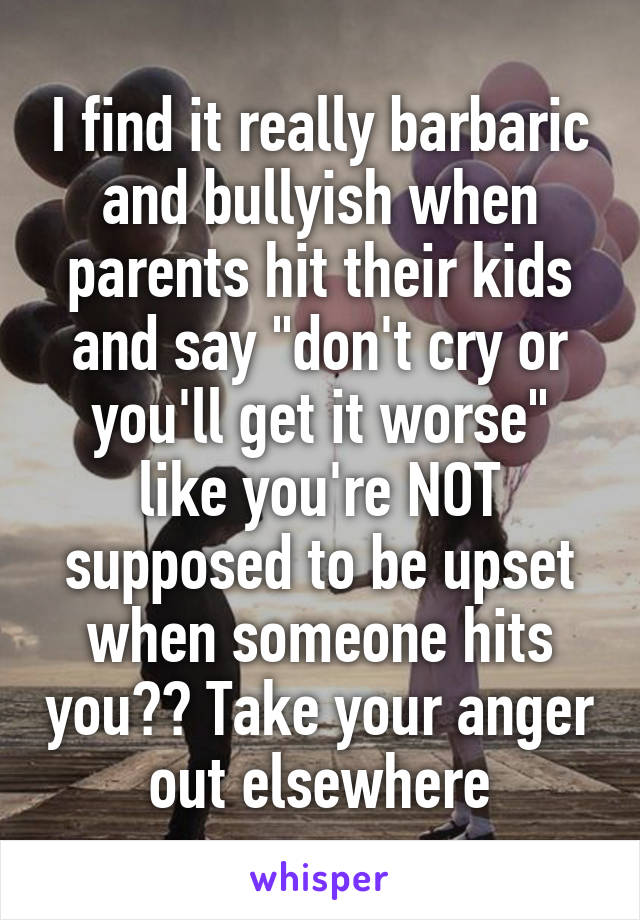 "I find it really barbaric and bullyish when parents hit their kids and say ""don't cry or you'll get it worse"" like you're NOT supposed to be upset when someone hits you?? Take your anger out elsewhere"