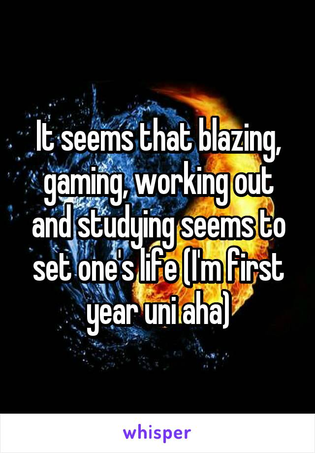 It seems that blazing, gaming, working out and studying seems to set one's life (I'm first year uni aha)
