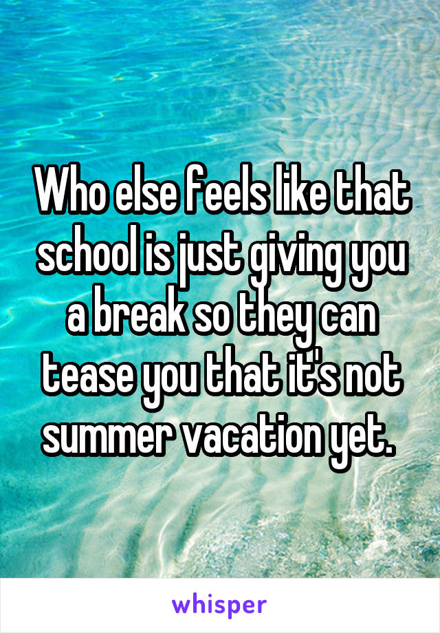 Who else feels like that school is just giving you a break so they can tease you that it's not summer vacation yet.