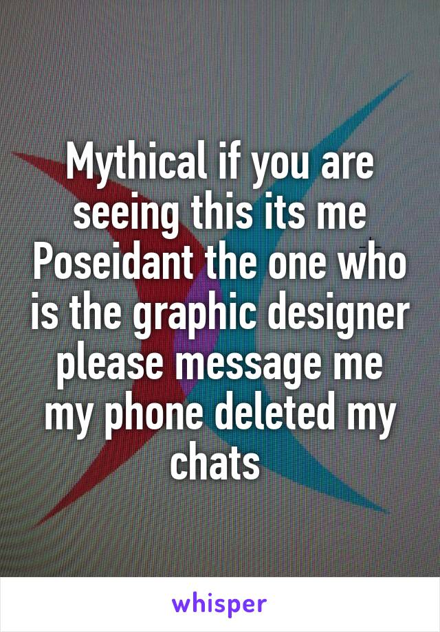 Mythical if you are seeing this its me Poseidant the one who is the graphic designer please message me my phone deleted my chats