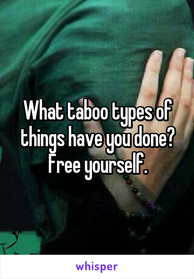 What taboo types of things have you done? Free yourself.