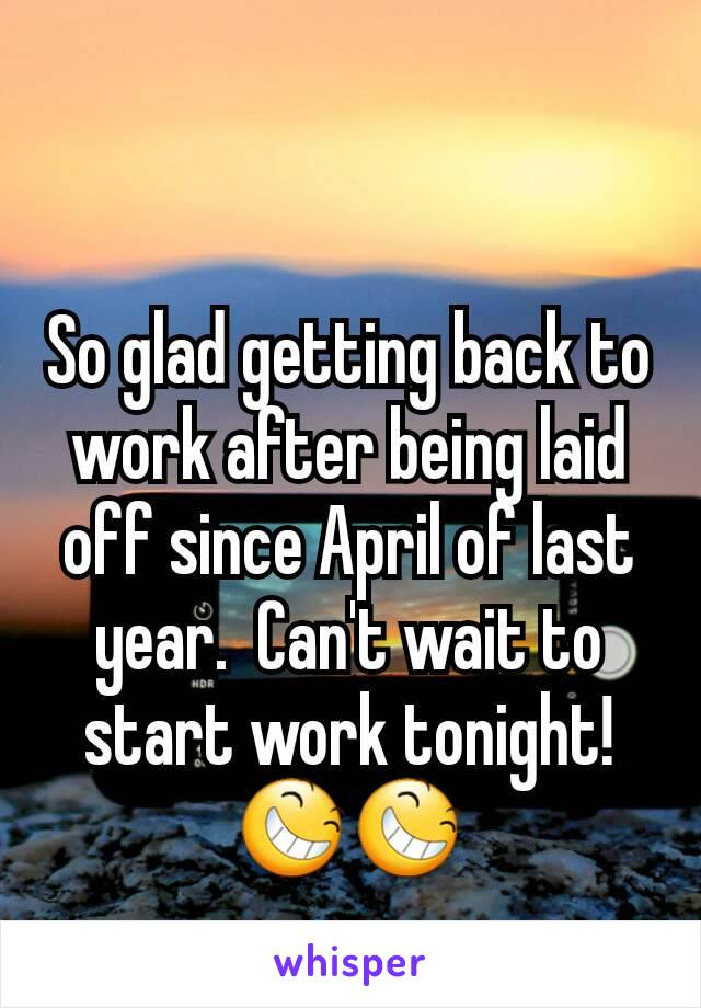 So glad getting back to work after being laid off since April of last year.  Can't wait to start work tonight! 😆😆