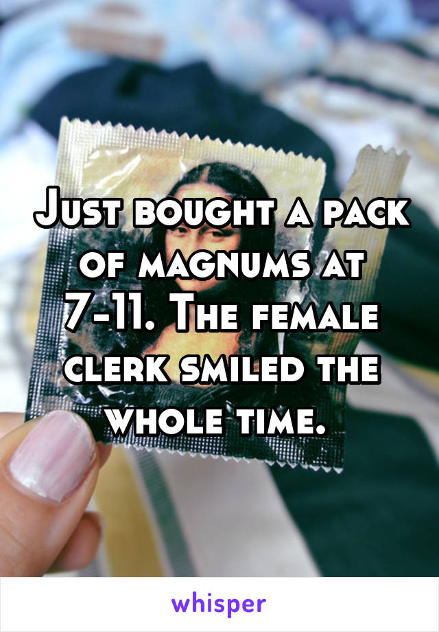 Just bought a pack of magnums at 7-11. The female clerk smiled the whole time.