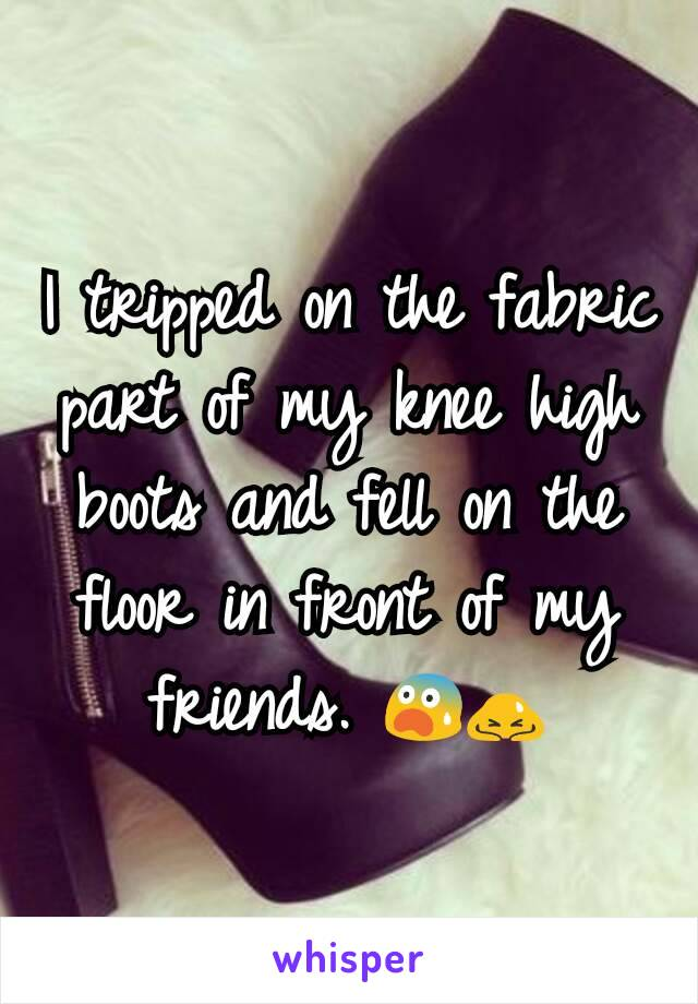 I tripped on the fabric part of my knee high boots and fell on the floor in front of my friends. 😨🙇