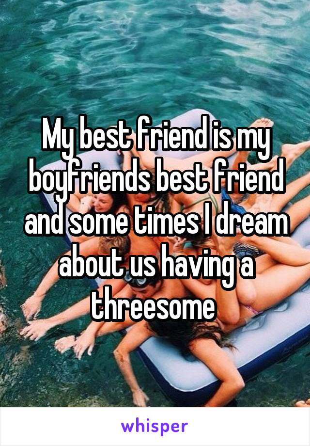 My best friend is my boyfriends best friend and some times I dream about us having a threesome