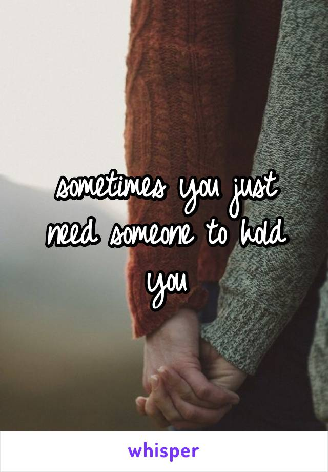 sometimes you just need someone to hold you