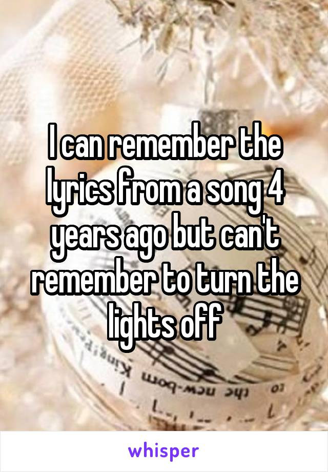 I can remember the lyrics from a song 4 years ago but can't remember to turn the lights off
