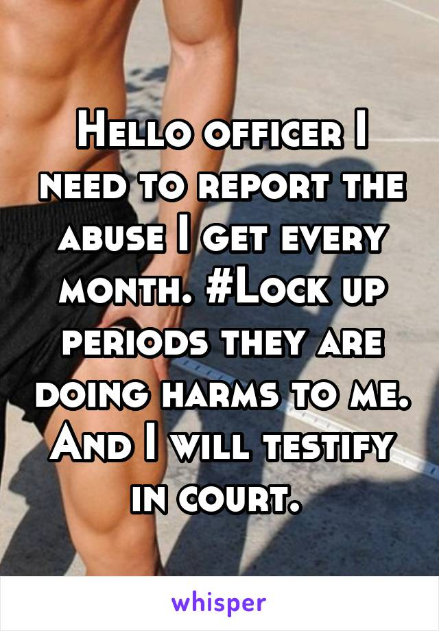 Hello officer I need to report the abuse I get every month. #Lock up periods they are doing harms to me. And I will testify in court.