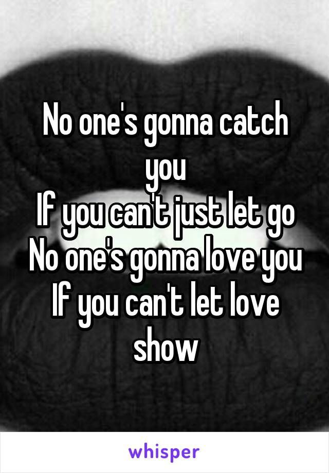 No one's gonna catch you If you can't just let go No one's gonna love you If you can't let love show