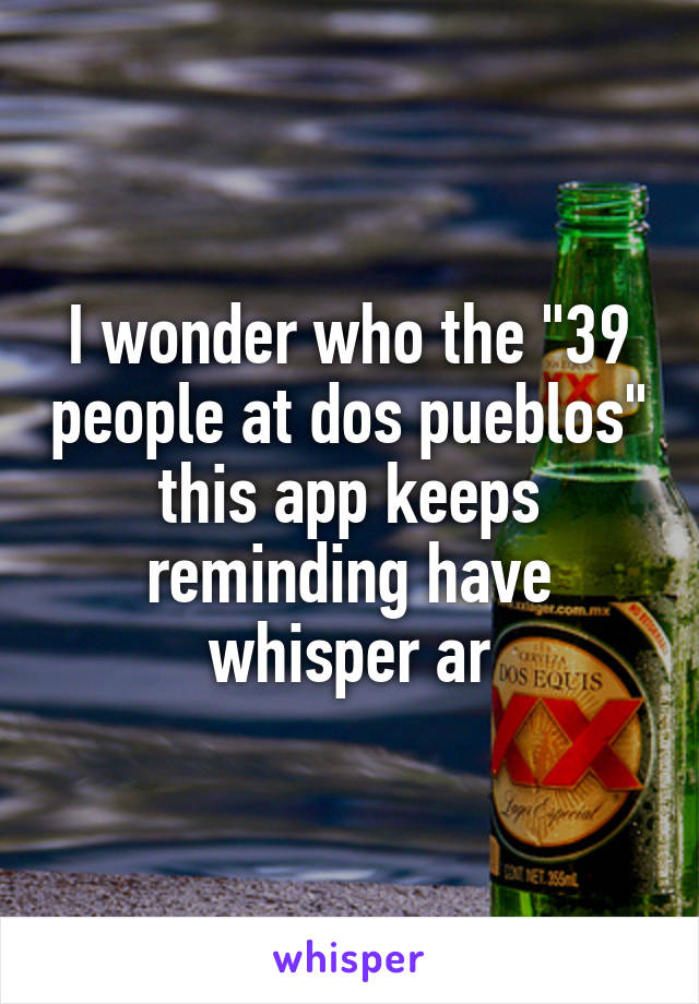 """I wonder who the """"39 people at dos pueblos"""" this app keeps reminding have whisper ar"""