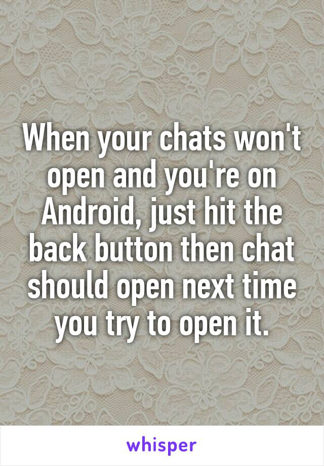 When your chats won't open and you're on Android, just hit the back button then chat should open next time you try to open it.